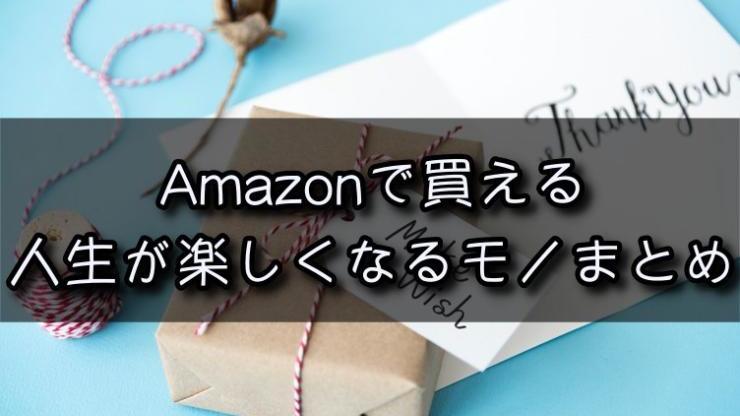 Amazonで買える人生が良くなるモノまとめ